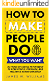 How to Make People Do What You Want: Methods of Subtle Psychology to Read People, Persuade, and Influence Human Behavior…