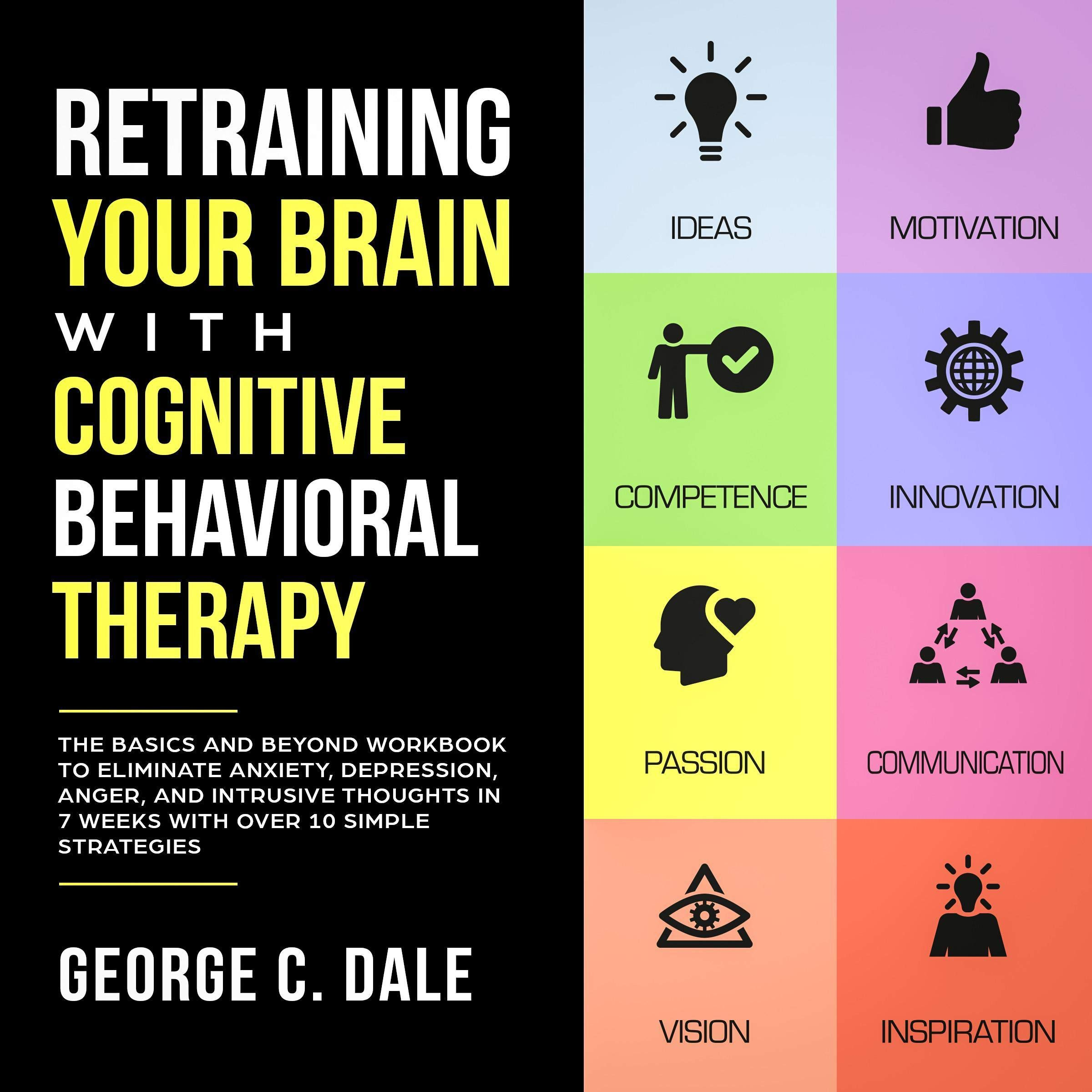 Download Retraining Your Brain with Cognitive Behavioral Therapy: The Basics and Beyond Workbook to Eliminate Anxiety, Depression, Anger, and Intrusive Thoughts in 7 Weeks with Over 10 Simple Strategies by George C. Dale