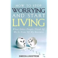 How To Stop Worrying and Start Living: What Other People Think Of Me Is None Of...