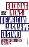 Breaking News: Die Welt im Ausnahmezustand: Wie uns die Medien regieren