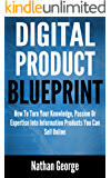 Digital Product Blueprint: How To Turn Your Knowledge, Passion Or Expertise Into Information Products You Can Sell Online