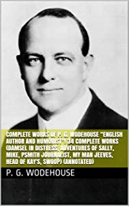 "Complete Works of P. G. Wodehouse ""English Author and Humorist""! 34 Complete Works (Damsel in Distress, Adventures of Sally, Mike, Psmith Journalist, My Man Jeeves, Head of Kay's, Swoop) (Annotated)"