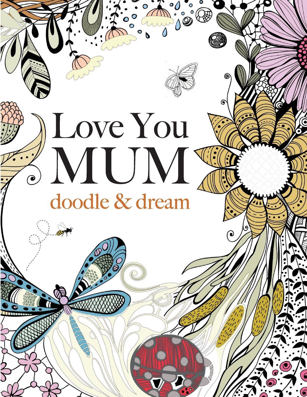 Anti stress colouring doodle and dream - Love You Mum Doodle Dream A Beautiful And Inspiring Colouring Book For Mums Everywhere Amazon Co Uk Christina Rose 9781909855793 Books