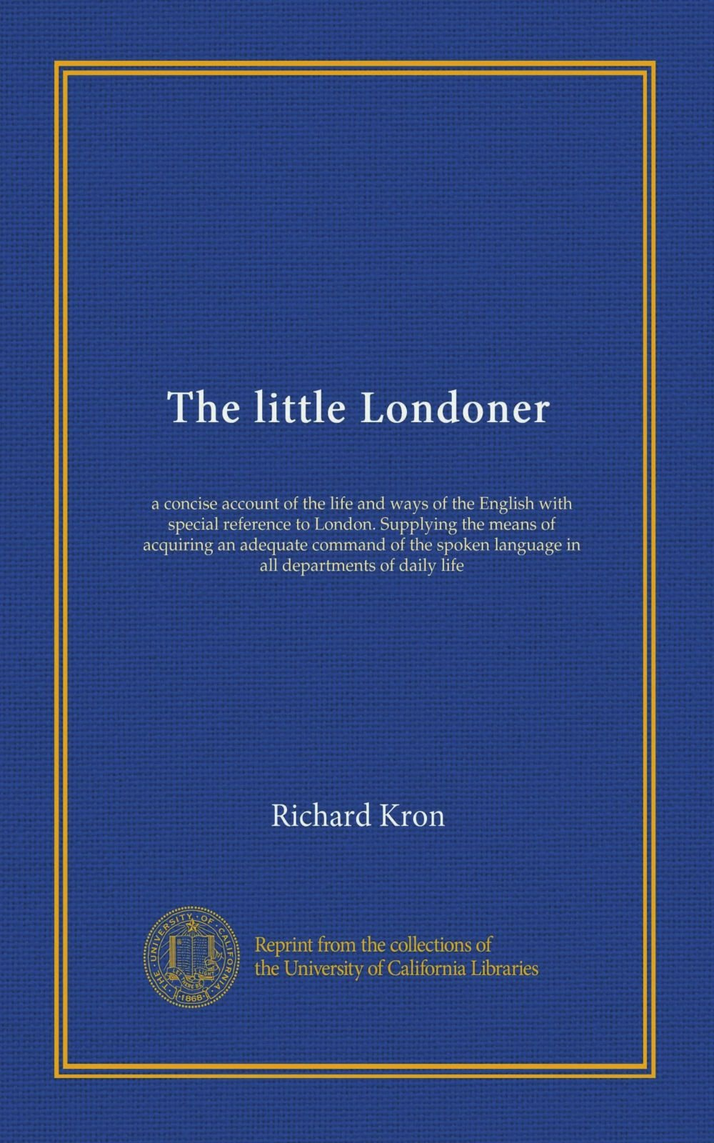 The little Londoner: a concise account of the life and ways of the English with special reference to London. Supplying the means of acquiring an ... language in all departments of daily life