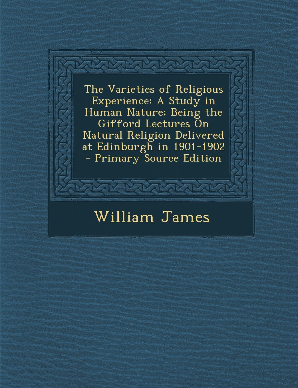 Read Online The Varieties of Religious Experience: A Study in Human Nature; Being the Gifford Lectures On Natural Religion Delivered at Edinburgh in 1901-1902 - Primary Source Edition PDF