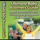 Baby Boomer's Guide: The Baby Boomer's Guide To Living A Long, Prosperous And Healthy Life