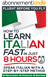 Learn Italian FAST in Just 8 Hours! (How to): No Memorisation. No Homework. No Exercises! (Fluent Before You Fly) (English Edition)