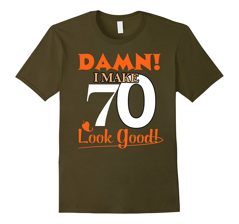 Damn, I Make 70 Look Good Funny 70th Birthday Tshirt-FL