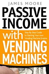 Passive Income with Vending Machines: Step By Step Guide to Starting Your own Vending Machine Empire Kindle Edition