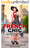 French Chic: The Ultimate Guide to French Fashion, Beauty and Style; Dress Classy and Elegant on Any Budget (French Chic, Style and Beauty, Fashion Guide, Style Secrets Book 1)