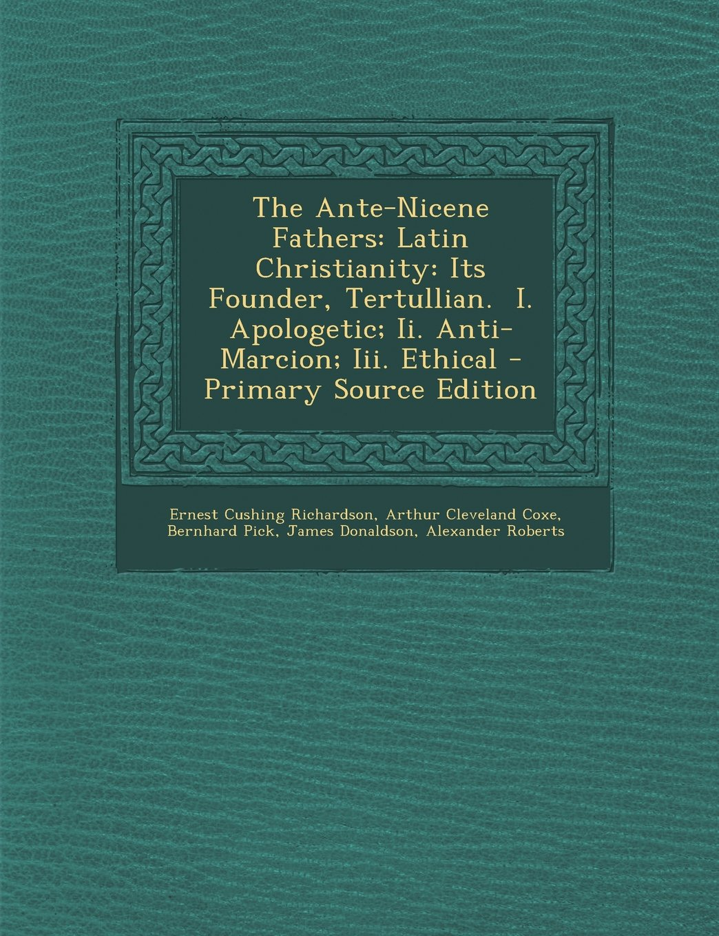 The Ante-Nicene Fathers: Latin Christianity: Its Founder, Tertullian.  I. Apologetic; Ii. Anti-Marcion; Iii. Ethical pdf