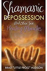 Shamanic Depossession: And Other True Healing Miracles Kindle Edition