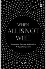 When All Is Not Well: Depression, Sadness and Healing - A Yogic Perspective Kindle Edition