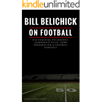 Bill Belichick: His Coaching Philosophy, Leadership Style, Game Preparation & Football Strategy (English Edition)