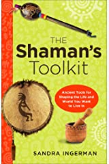 The Shaman's Toolkit: Ancient Tools for Shaping the Life and World You Want to Live In Kindle Edition