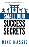 Small Dojo Success Secrets (Martial Arts Business Success Steps Book 1)