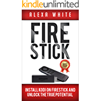 Fire Stick: Install KODI On Firestick And Unlock The True Potential 2018 Updated Edition (Streaming Devices, Amazon Fire TV Stick User Guide, How To Use Fire Stick) (English Edition)