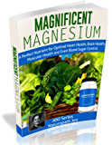 Magnificent Magnesium: A Perfect Nutrient for Optimal Heart Health, Brain Health, Muscular Health and Even Blood Sugar Control