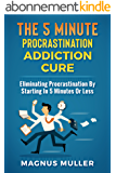 The 5 Minute Procrastination Addiction Cure: Eliminating Procrastination By Starting In 5 Minutes Or Less (English Edition)