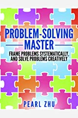 Problem Solving Master: Frame Problems Systematically and Solve Problem Creatively Kindle Edition
