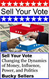 Sell Your Vote: Changing the Dynamics of Money, Influence, Power, and Politics