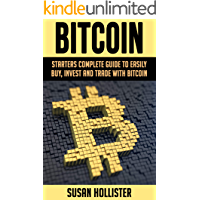 Bitcoin: Starters Complete Guide to Easily Buy, Invest and Trade with Bitcoin (The Complete Beginners Guide to Buying, Investing and Trading with Bitcoin Cryptocurrency Book 1)
