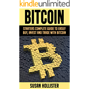 Bitcoin: Starters Complete Guide to Easily Buy, Invest and Trade with Bitcoin (The Complete Beginners Guide to Buying…