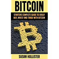 Bitcoin: Starters Complete Guide to Easily Buy, Invest and Trade with Bitcoin (The Complete Beginners Guide to Buying, Investing and Trading with Bitcoin Cryptocurrency Book 1) (English Edition)