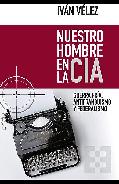 Nuestro hombre en la CIA: Guerra Fría, antifranquismo y federalismo (Nuevo Ensayo nº 61) eBook: Vélez, Iván, Bueno Sánchez, Gustavo: Amazon.es: Tienda Kindle