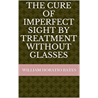 Bates Method - The Cure of Imperfect Sight By Treatment Without Glasses: 2014 Anniversary Edition - Digitally Remastered (English Edition)