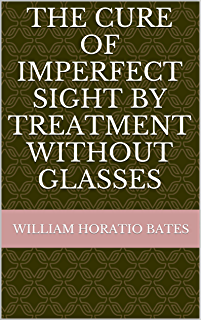 Bates Method - The Cure of Imperfect Sight By Treatment Without Glasses: 2014 Anniversary Edition