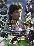 I miti della Fiorentina. 50 campioni che hanno fatto sognare il popolo viola