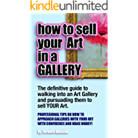 How to sell your art in a gallery: The definitive guide to walking in to an art gallery and persuading them to sell your art
