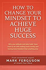 How to Change Your Mindset to Achieve Huge Success: Why your attitude and daily habits have more to do with making more money and having more freedom than ... (InvestFourMore Investor Series Book 4) Kindle Edition