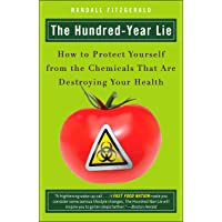 The Hundred-Year Lie: How to Protect Yourself from the Chemicals That Are Destroying...
