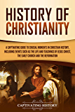 History of Christianity: A Captivating Guide to Crucial Moments in Christian History, Including Events Such as the Life and Teachings of Jesus Christ, ... and the Reformation (English Edition)