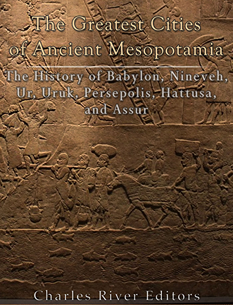 Amazon Com The Greatest Cities Of Ancient Mesopotamia The History Of Babylon Nineveh Ur Uruk Persepolis Hattusa And Assur Ebook Charles River Editors Kindle Store