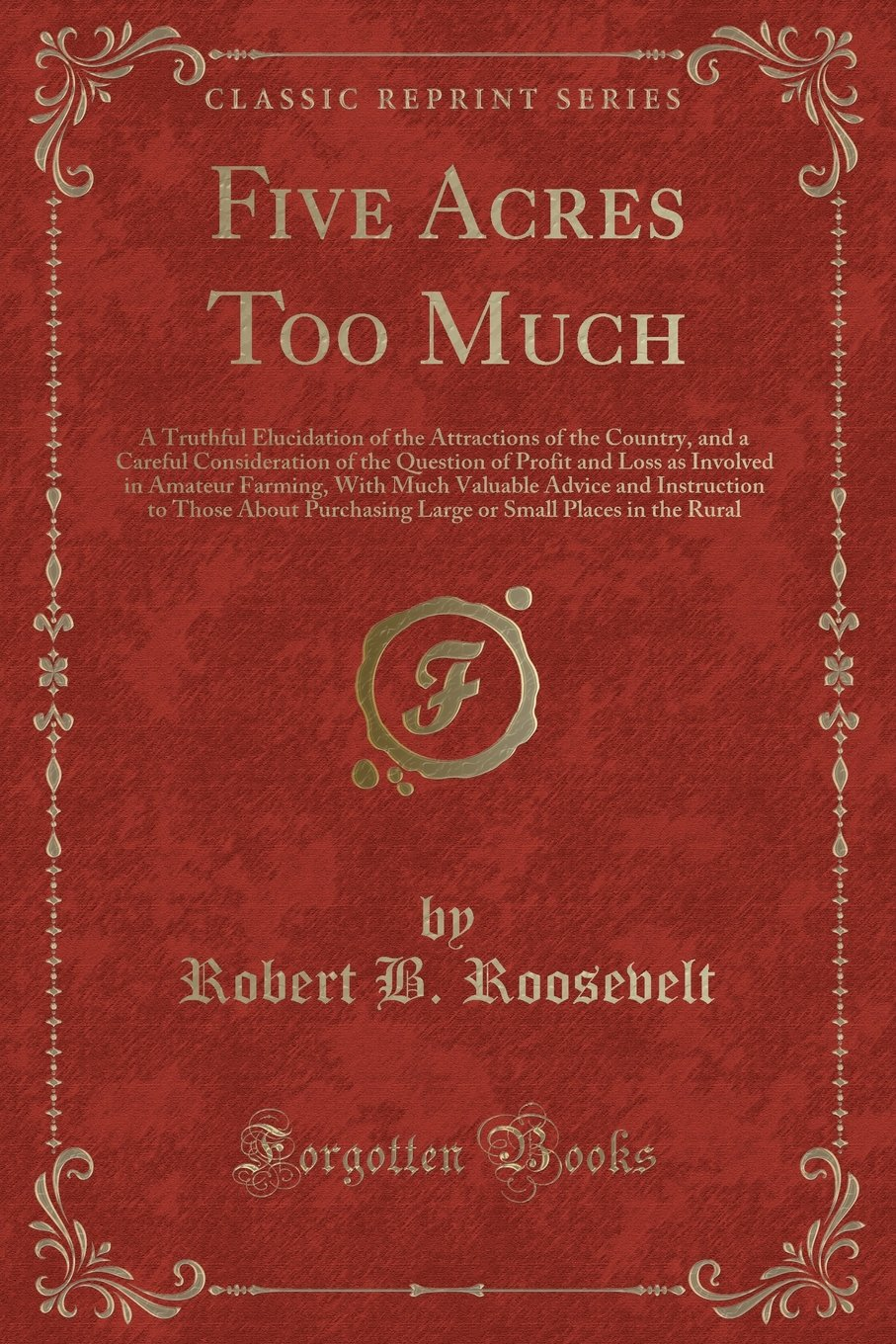 Five Acres Too Much: A Truthful Elucidation of the Attractions of the Country, and a Careful Consideration of the Question of Profit and Loss as to Those About Purchasing Large or Smal ebook