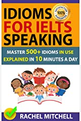 Idioms For IELTS Speaking: Master 500+ Idioms In Use Explained In 10 Minutes A Day Kindle Edition