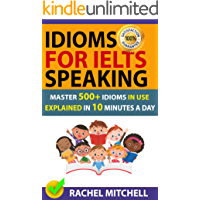 Idioms For IELTS Speaking: Master 500+ Idioms In Use Explained In 10 Minutes A Day (English Edition)