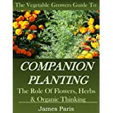 Companion Planting: The Vegetable Gardeners Guide. The Role of Flowers, Herbs & Organic Thinking (Updated) (No Dig Gardening