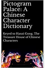 Pictogram Palace: A Chinese Character Dictionary: Keyed to Hanzi Gong, 汉字宫 The Treasure House of Chinese Characters Kindle Edition