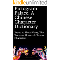 Pictogram Palace: A Chinese Character Dictionary: Keyed to Hanzi Gong, 汉字宫 The Treasure House of Chinese Characters