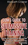 1: Dom's Guide To Submissive Training: Step-by-step Blueprint On How To Train Your New Sub. A Must Read For Any Dom/Master In A BDSM Relationship (Men's Guide to BDSM) (Volume 1)