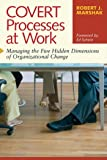 Covert Processes at Work : Managing the Five Hidden Dimensions of Organizational Change