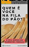 Quem é Você na Fila do Pão?: O Guia Rápido do Marketing Pessoal (Guias Rápidos)
