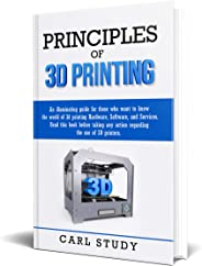 PRINCIPLES OF 3D PRINTING: Read this book before taking any action related to the use of 3D printers.An illuminating guide f