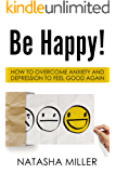 Be Happy!: How to Overcome Anxiety and Depression to Feel Good Again