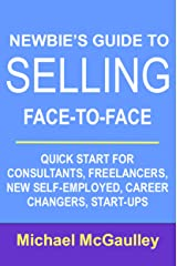 NEWBIE'S GUIDE TO SELLING FACE-TO-FACE: QUICK START FOR CONSULTANTS, FREELANCERS, NEW SELF-EMPLOYED, CAREER CHANGERS, START-UPS Kindle Edition