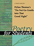 A Study Guide for Dylan Thomas's Do Not Go Gentle into That Good Night (Poems for Students)
